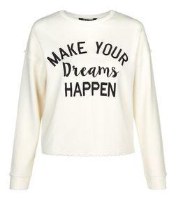 Teens Cream Make Your Dreams Happen Print Sweatshirt  | New Look